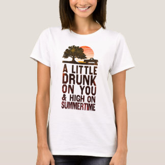 A Little Drunk On You And High On Summertime T-Shirt