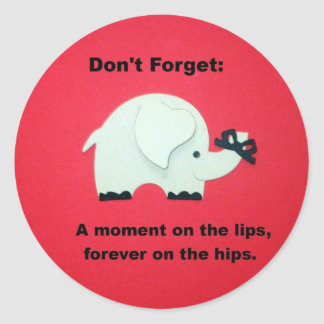 A moment on the lips, forever on the hips... round sticker