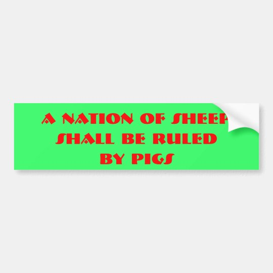 A Nation of Sheep, Shall be ruled, by pigs Bumper Sticker