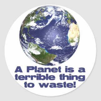 A Planet is a terrible thing to waste Round Sticker