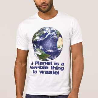 A Planet is a terrible thing to waste T Shirts