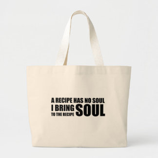 A recipe has no soul. I bring soul to the recipe. Bags