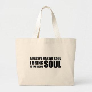 A recipe has no soul. I bring soul to the recipe. Bags