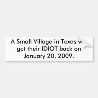 A Small Village in Texas will get their IDIOT back Bumper Sticker
