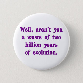 A Waste of two billion years of evolution 6 Cm Round Badge