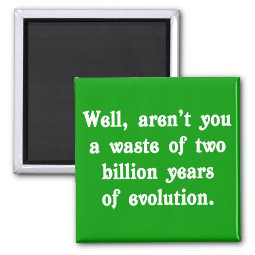 A Waste of two billion years of evolution Fridge Magnet