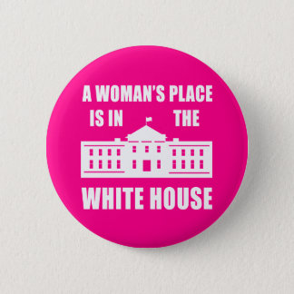 """""""A WOMAN'S PLACE IS IN THE WHITE HOUSE"""" 6 CM ROUND BADGE"""