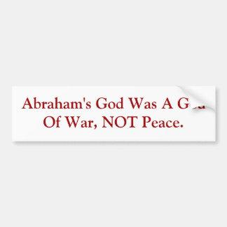 Abraham's God Was A God Of War, NOT Peace. Bumper Sticker