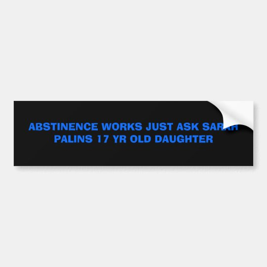 ABSTINENCE WORKS JUST ASK SARAH PALINS 17 YR OL... BUMPER STICKER