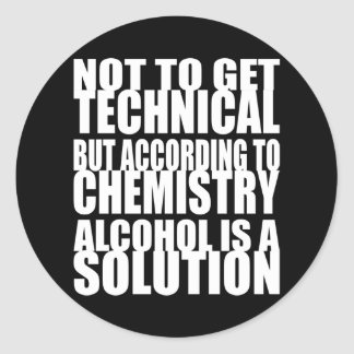 According to Chemistry, Alcohol is a Solution Classic Round Sticker