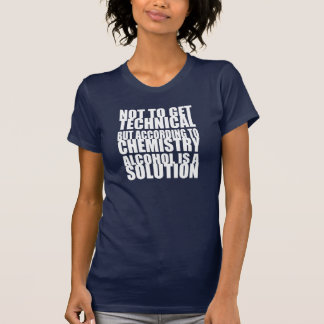 According to Chemistry Alcohol is a Solution T Shirts
