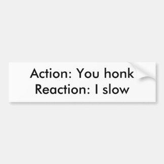 Action: You honkReaction: I slow Bumper Sticker