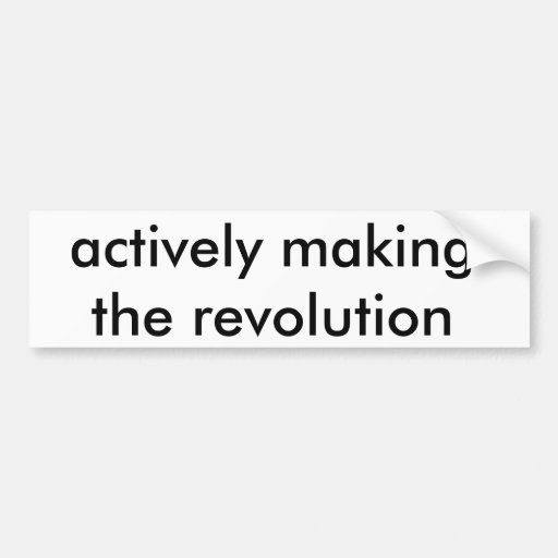 actively making the revolution bumper sticker