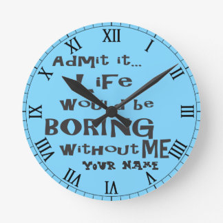 Add a Name | Life would be BORING without me. Round Clock