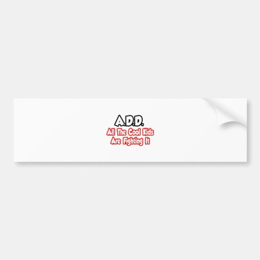 ADD...All The Cool Kids Are Fighting It Bumper Stickers