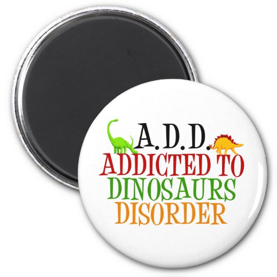 Addicted to Dinosaurs Disorder Magnet