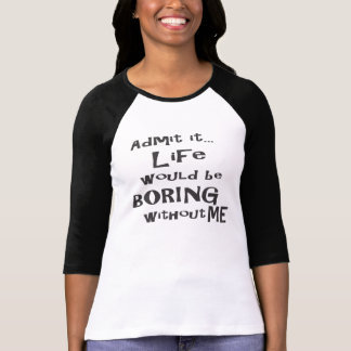 Admit it life would be boring without me. T-Shirt