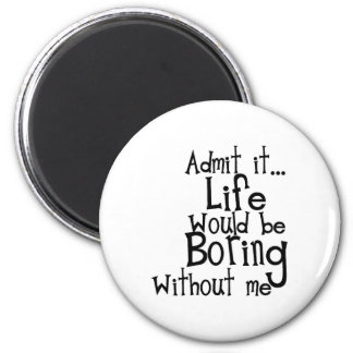 ADMIT LIFE WOULD BORING WITHOUT MEE FUNNY LAUGHS 6 CM ROUND MAGNET