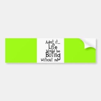 ADMIT LIFE WOULD BORING WITHOUT MEE FUNNY LAUGHS BUMPER STICKERS