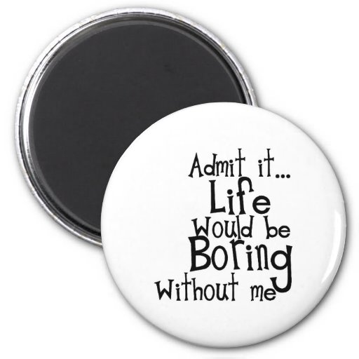 ADMIT LIFE WOULD BORING WITHOUT MEE FUNNY LAUGHS FRIDGE MAGNETS