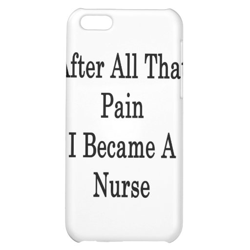 After All That Pain I Became A Nurse iPhone 5C Cases
