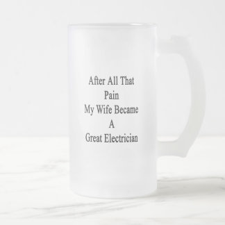 After All That Pain My Wife Became A Great Electri Frosted Glass Mug