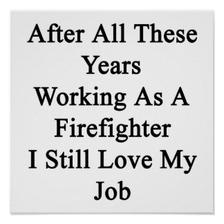 After All These Years Working As A Firefighter I S Poster