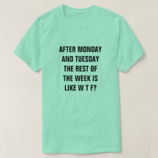 AFTER MONDAY AND TUESDAY THE REST OF THE WEEK IS.. T-Shirt