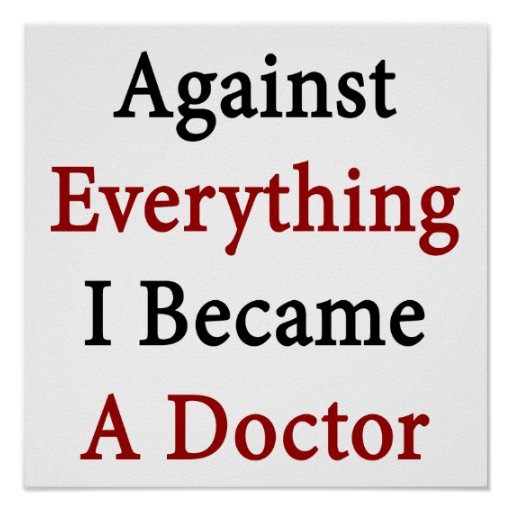 Against Everything I Became A Doctor