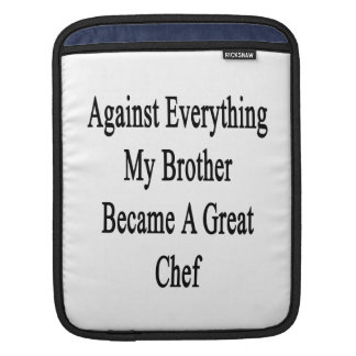 Against Everything My Brother Became A Great Chef Sleeves For iPads