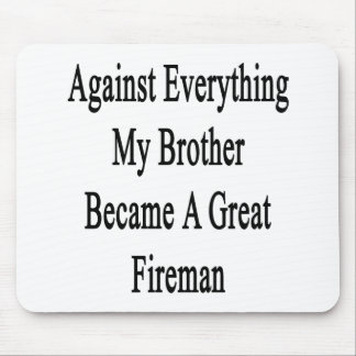 Against Everything My Brother Became A Great Firem Mousepads