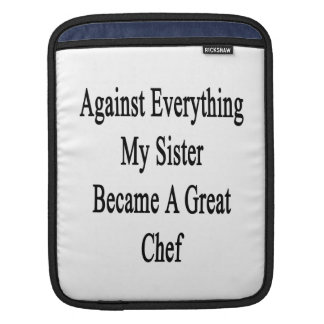 Against Everything My Sister Became A Great Chef iPad Sleeves
