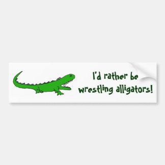 AH- I'd rather be wrestling alligators bumper stic Bumper Sticker