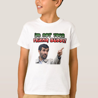 Ahmadinejad - I'm not your friend, buddy T-Shirt