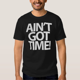 """Ain't Got Time!"" T-Shirt"