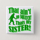 Ain't no squatch that's my sister 15 cm square badge
