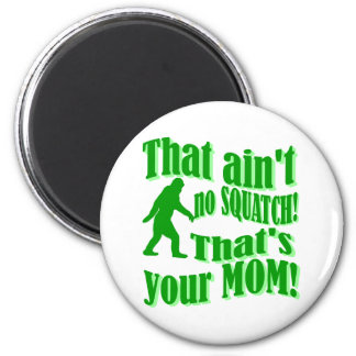 ain't no squatch, that's your mom! 6 cm round magnet