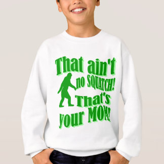 ain't no squatch, that's your mom! sweatshirt