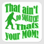 ain't no squatch, that's your mum!