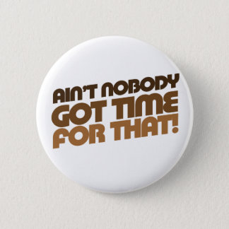 Ain't Nobody GOT TIME for that! 6 Cm Round Badge