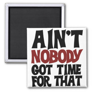 Aint nobody got time for that magnet