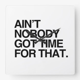 AIN'T NOBODY GOT TIME FOR THAT SQUARE WALL CLOCK