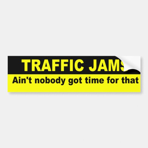 Ain't nobody got time for traffic jams bumper stickers