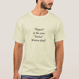 """""""Airport""""is the new """"Doctor"""". Wanna play? T-Shirt"""