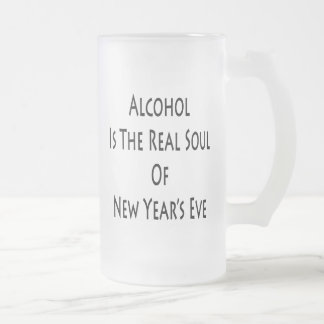 Alcohol Is The Real Soul Of New Year's Eve Frosted Glass Mug