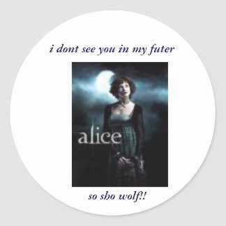 alice, i dont see you in my futer, so sho wolf!! round sticker