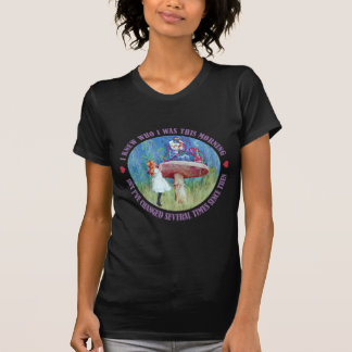 ALICE SAYS, I KNEW WHO I WAS THIS MORNING TSHIRTS
