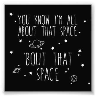 All About That Space, 'bout That Space Photographic Print