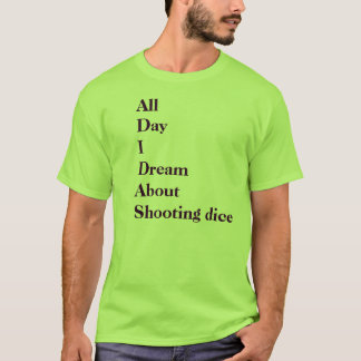 All Day I Dream About Shooting dice T-Shirt