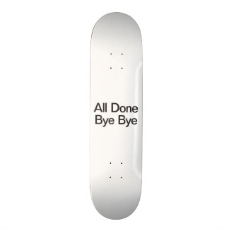 all done bye bye skate board deck